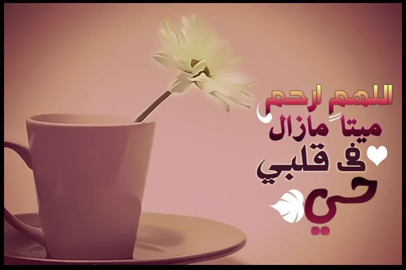 اللهم ارحم ميتاً مازال في قلبي حي